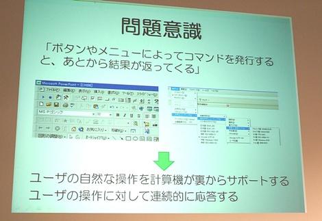 グラフィカルユーザーインタフェイス(GUI)になっても、ボタンやメニューで「コマンドを発行する」という枠組みは変わっていない。ユーザーの操作をコンピュータが支援する形で、より直感的な操作が作れるのではないか