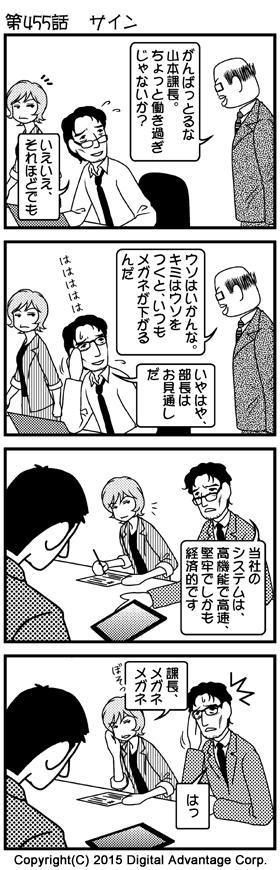 がんばれ!アドミンくん 第455話 サイン (1)アドミンくんのオフィス。最近課長になったばかりでがんばっている社員に声をかける黒岩部長。課長は少々お疲れの表情で、メガネが少しずり落ちている。その様子を見ている赤田さん。 黒岩部長「がんばっとるな山本課長。ちょっと働き過ぎじゃないか?」 山本課長「いえいえ、それほどでも」 (2)山本課長のずり落ちたメガネを見て、ウソを見抜く黒岩部長。ウソを見ぬかれて笑う山本課長。 黒岩部長「ウソはいかんな。キミはウソをつくと、いつもメガネが下がるんだ」 山本課長「いやはや、部長はお見通しだ。ははははは」 (3)場面変わって、顧客企業に営業に出かけた山本課長と赤田さん。顧客企業の担当者を前に一所懸命に自社製品のメリットについて説明する山本課長。説明に聞き入る顧客企業の担当者。 山本課長「当社のシステムは、高機能で高速、堅牢でしかも経済的です」 (4)説明するうち、山本課長のメガネがずり落ちてきた。それを指摘する赤田さん。指摘されてハッとする山本課長。 赤田「課長、メガネメガネ」 山本課長「はっ」