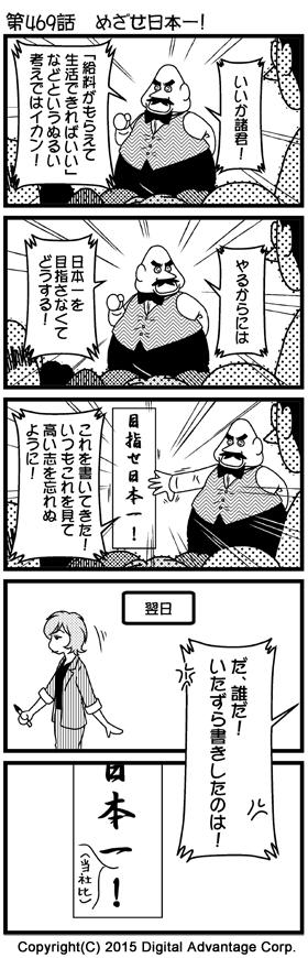がんばれ!アドミンくん 第469話 めざせ日本一! (1)アドミンくんの会社。最近なんだか社員に覇気がないと、社員を集めて檄を飛ばす社長。 社長「いいか諸君!」 社長「『給料がもらえて生活できればいい』などというぬるい考えではイカン!」 (2)引き続き檄を飛ばす社長。 社長「やるからには日本一を目指さなくてどうする!」 (3)書初め用の大きな書道用紙に「目指せ日本一!」と書いてきた社長。背後に張り出した「目指せ日本一!」を手でバンと叩きながらさらに檄を飛ばす社長。 社長「これを書いてきた! いつもこれを見て高い志を忘れぬように!」 (4)翌日。筆を手に持った赤田さんの姿。 (5)社長が張り出した「目指せ日本一!」の張り紙には、誰かが「日本一」と「!」の間に書いた「(当社比)」といういたずら書きが。それを見て怒り狂う社長。 社長「だ、誰だ! いたずら書きしたのは!」
