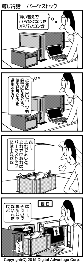 がんばれ!アドミンくん 第475話 パーツストック (1)パソコンの買い替えで廃棄処分になった複数のWindows XPパソコンを見ながら考え事をするアドミンくん。 アドミンくん「買い替えでいらなくなったXPパソコンか」 (2)引き続きパソコンを見ながら考えるアドミンくん。 アドミンくん「ときに古いパーツも必要になるから、使えそうなのを選別するか……」 (3)廃棄パソコンを分解して、使えそうなパーツを選別したアドミンくん。アドミンくんの机の脇に、選別して手元に残しておくハードディスクやケーブル、拡張カードなどが箱から溢れんばかりに置かれている。少々お疲れのアドミンくん。 アドミンくん「ふー。これでよしと。これだけあれば、パーツストックには十分だな」 (4)翌日アドミンくんが会社に来てみると、廃棄パソコンが山積みになっていた。パソコンには「廃棄」の張り紙が。古いパーツなどがたくさんあったので、てっきり廃棄パソコン置き場かと勘違いされた結果。それを見てアドミンくんため息。 アドミンくん「はー……。そういう場所じゃないんだけど」