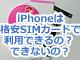 iPhoneは格安SIMカードで利用できるの? できないの?
