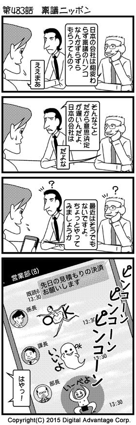 がんばれ!アドミンくん 第483話 稟議ニッポン (1)とある会社の会議室。取引先の外国人二人に質問される鈴木。 外国人A「(馬鹿にした感じで)日本の会社は相変わらず稟議のハンコなんかずらずらもらってんの?」 鈴木「(うんざりした感じで)ええまあ」 (2)日本の会社を馬鹿にする外国人二人。 外国人B「(さらに馬鹿にした感じで)そんなことだから意思決定が遅いんだよ、日本の会社は」 外国人A「だよな」 (3)反論する鈴木がスマホを操作し始めた。その意味が分からず、不思議がる外国人二人。 鈴木「最近はそうでもないですよ。ちょっとやってみましょうか」 外国人二人「?」 (4)鈴木のスマホに表示されたLINEの画面: 営業部(8) 鈴木の発言「先日の見積もりの決済お願いします」【既読 13:30】 係長のスタンプ「OK」【13:30】 課長のスタンプ「いいよ」【13:30】 黒岩部長のスタンプ「いーべよ」【13:30】 それを見た外国人二人「はやっ!」