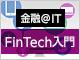 特集:FinTech入門(1):FinTechとは何か? エンジニア、金融業に、不可欠となる技術要件は何か?