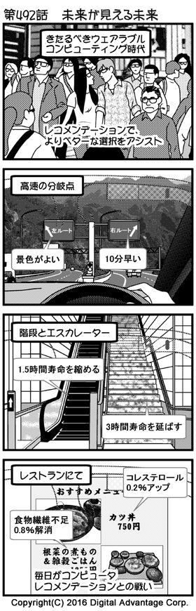がんばれ!アドミンくん 第492話 未来が見える未来 (1)来たるべきウェアラブルコンピューティング時代。人という人がGoogleグラスのようなウェアラブルコンピュータを装着している未来の風景。レコメンデーションで、よりベターな選択をアシストしてくれる。 (2)Googleグラスをかけて車を運転している人が、高速道路の分岐点にさしかかったところ。Googleグラスが風景にルート情報を合成して表示している。「左ルート」の方には「景色がよい」、「右ルート」の方には「10分早い」という吹き出しがそれぞれ表示されている。 (3)駅のホームから、並んでいる上りの階段とエスカレーターをGoogleグラスを通して見ているところ。「エスカレーター」の方には「1.5時間寿命を縮める」、「階段」の方には「3時間寿命を延ばす」」という吹き出しがそれぞれ表示されている。 (4)定食屋に入った人が、Googleグラスを通して食事のメニューを見ているところ。メニューには「カツ丼」と「根菜の煮もの&雑穀ごはん」が並んでいる。「カツ丼」の方には「コレステロール0.2%アップ」、「根菜の煮もの&雑穀ごはん」の方には「食物繊維不足0.8%解消」という吹き出しがそれぞれ表示されている。このように、毎日がコンピュータレコメンデーションとの戦いになるだろう。