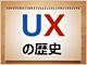 いまさら聞けないUX(User eXperience:ユーザー体験)の歴史、現状、今後はどうなる?