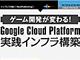 ゲーム開発が変わる! Google Cloud Platform実践インフラ構築 第1章