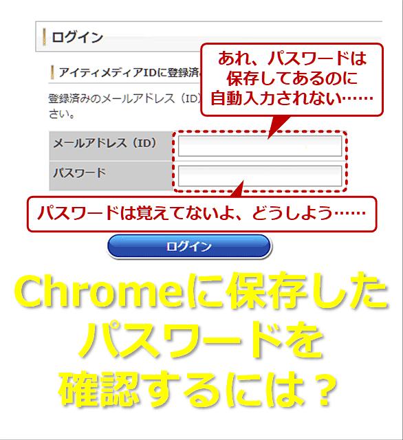 あれ、パスワードは保存してあるのに自動入力されない…… パスワードは覚えていないよ、どうしよう…… Chromeに保存したパスワードを確認するには?