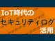 「安心・安全」なIoTサービスを作れる人材が日本の武器になる