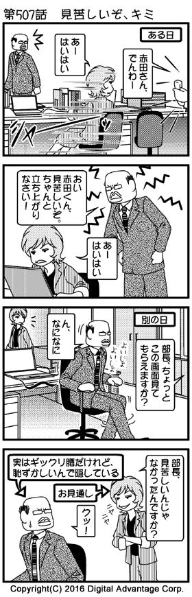 がんばれ!アドミンくん 第507話 見苦しいぞ、キミ (1)舞台はアドミンくんのオフィス。赤田さんに電話が入り、別の人が出て赤田さんに受話器を渡そうと呼んだ。受話器はちょっと離れたところにあったけど、そこまでイスに座ったまま、キャスターを使って「シャー」と移動した赤田さん。それを見ていた黒岩部長。 社員A「赤田さん、でんわー」 赤田「あーはいはい」 (2)赤田さんの無精な行動を目撃し、たしなめる黒岩部長。全然反省していないけど口先だけでわかったと反応する赤田さん。 黒岩「おい赤田くん、見苦しいぞ。ちゃんと立ち上がりなさい!」 赤田「あーはいはい」 (3)別の日。黒岩部長が自分の席についている。近くの席に座っている社員が、黒岩部長にパソコンの画面を見てもらおうと部長を呼んだ。立ち上がらずに、イスに座ったまま足で地面をすりながら「よいしょよいしょ」と移動する黒岩部長。それを見ていた赤田さん。 社員B「部長、ちょっとこの画面見てもらえますか?」 黒岩「ん、なになに」 (4)部長の行動を見てニヤリとしながら意見する赤田さん。「くっ」っとなる黒岩部長。実は部長は今朝ぎっくり腰になってしまい、簡単に立ち上がれないのだったけれど、恥ずかしくて周囲にはギックリ腰になったことを隠していた。赤田さんは部長がギックリ腰持ちであることを知っており、こりゃいつものギックリ腰だなと気付いている。 赤田「部長、見苦しいんじゃなかったんですか?」 黒岩「クッ!」