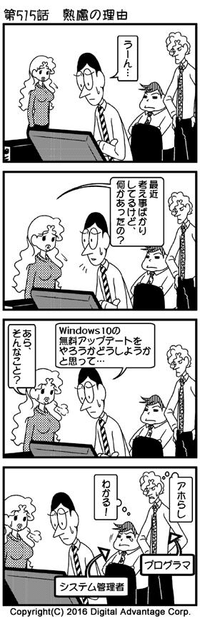 がんばれ!アドミンくん 第515話 熟慮の理由 (1)ここはアドミンくんのオフィス。自席でパソコンを前にして腕組みして、「うーん」とうなりながら考え事をしているアドミンくん。それを心配そうに見ている白鳥さん、システム管理者の下山、普通に見ているプログラマー。 アドミンくん「うーん……」 (2)白鳥さんがアドミンくんに声をかけた。 白鳥「最近考え事ばかりしてるけど、何かあったの?」 (3)考え事の理由を説明するアドミンくん。説明を聞いて驚く白鳥さん。その様子を白鳥さんから一歩さがったところで見ているプログラマーと下山。 アドミンくん「ああ、Windows 10の無料アップデートをやろうかどうしようかと思って……」 白鳥「あら、そんなこと?」 (4)二人のやりとりを聞いていて、システム管理者として納得する下山。あきれるプログラマー。 下山(心のつぶやき)「分かる!」 プログラマー(心のつぶやき)「アホらし」