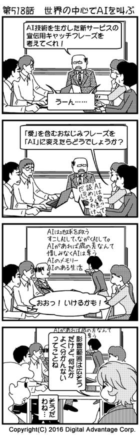 がんばれ!アドミンくん 第518話 世界の中心でAIを叫ぶ (1)アドミンくんの会社の会議室。黒岩部長がホワイトボードを背にしゃべっている。 黒岩部長「AI技術を生かした新サービスの宣伝用キャッチフレーズを考えてくれ!」 会議に参加しているみんな(困った表情)「うーん……」 (2)会議に参加していた若手社員がアイデアを思い付いた。あまりに安易な意見にあきれる他の社員たち。 若手社員「『愛』を含むおなじみフレーズを「AI」に変えたらどうでしょうか?」「AIは愛って読めるわけだし」 (3)前に出てきて、幾つかの例をホワイトボードに書き始めた若手社員。最初はバカにしていたが、見てみるとまんざらでもないので感心する黒岩部長と他の社員たち。 ホワイトボードの書き込み「AIは地球を救う すこしAIして、ながくAIして。 AIがあれば歳の差なんて 惜しみなくAIは奪う AIのメモリー AIのある生活」 他の社員たち(感心)「おおっ! いけるかも!」 (4)会議の様子を遠目に見ていた赤田さんと白鳥さん。 赤田「影響範囲は広そうだけど、何だかよく分かんないってことね」 白鳥「そうだわね……」