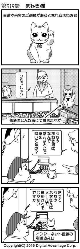 がんばれ!アドミンくん 第519話 まねき猫 (1)金運や来客の御利益があるとされるまねき猫(の置物) (2)とある商店。入口に向けてまねき猫が置いてある。入口から入ってきたお客さんを迎える店主。 店主「いらっしゃい」 このようにまねき猫は普通はこんな感じで置きますが…… (3)所変わってアドミンくんの会社。部屋の隅っこの壁から数本のケーブルが生えている。そこに向けて、まねき猫が置いてある。それを見て、不思議そうに下山とアドミンくんに質問する白鳥さん。 白鳥「うちのまねき猫は、なんであんなとこで壁を向いてるの?」 (4)当然でしょといった表情で質問に答える下山。理由を聞いて驚く白鳥さん。 下山「だってうちのお客さんはメールで連絡が来るじゃないですか」 まねき猫が向いているのは、インターネット回線の引き込み口でした。