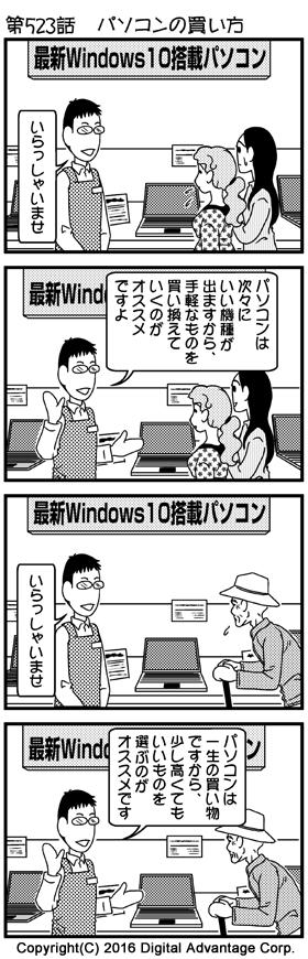 第523話 パソコンの買い方 舞台はパソコン量販店の店頭。 (1)パソコン量販店の店内。新型パソコンが並んでいる。壁には「最新Windows 10搭載パソコン」の文字。そこへ若い女子大生風の二人組がやってきた。大学に進学して、パソコンを選びに来た様子。 店員「いらっしゃいませ」 (2)パソコンの選び方が分からず、店員に質問する女子大生たち。ニコニコして質問に答える店員。なるほどと聞く女子大生たち。 店員「パソコンは次々にいい機種が出ますから、手軽なものを買い換えていくのがオススメですよ」 (3)また別の時間帯。今度は高齢のおじいさんがパソコン売り場にパソコンを買いにやってきた。 店員「いらっしゃいませ」 (4)やはりパソコンの選び方が分からず、店員に質問するおじいさん。ニコニコして質問に答える店員。なるほどと聞くおじいさん。 店員「パソコンは一生の買い物ですから、少し高くてもいいものを選ぶのがオススメです」