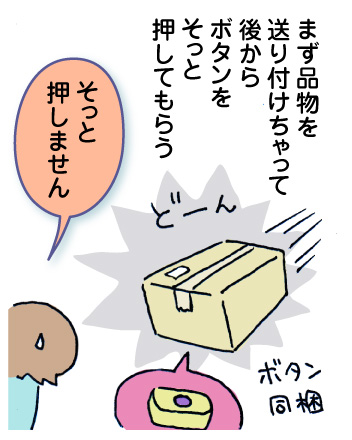 まず品物を送り付けちゃって、後からボタンをそっと押してもらう_わたし「そっと押しません」