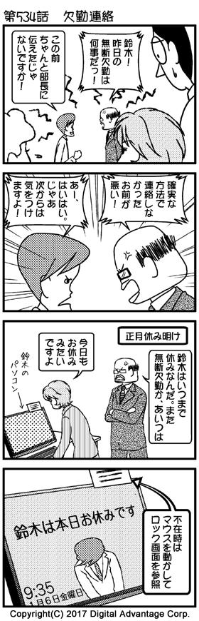 がんばれ!アドミンくん 第534話 欠勤連絡 (1)アドミンくんの会社。 黒岩「鈴木! 昨日の無断欠勤は何事だっ!」 鈴木「この前ちゃんと部長に伝えたじゃないですか!」 前日に無断欠勤した鈴木を厳しく叱りつける黒岩部長。口頭でちゃんと伝えてあったと反撃する鈴木。その様子を見ているアドミンくん、赤田さん、白鳥さん (2)引き続き言い争う黒岩部長と鈴木。 黒岩「確実な方法で連絡しなかったお前が悪い!」 鈴木「あー、はいはい。じゃあ次からは気をつけますよ!」 (3)後日のアドミンくんの会社。また鈴木は席におらず不在。それを知った黒岩部長がまた激怒。鈴木の机の上にあるマウスを操作しながら、鈴木のパソコンディスプレイを見て、黒岩部長の質問に答える赤田。 黒岩「鈴木はいつまで休みなんだ。また無断欠勤か、あいつは」 赤田「今日もお休みみたいですよ」 (4)鈴木の机。机上にはパソコンのディスプレイには付箋が。 「不在時はこれを動かしてロック画面を参照」と付箋のメモ。 マウスを動かすと、ディスプレイに大きく「鈴木は本日お休みです」の文字が……。