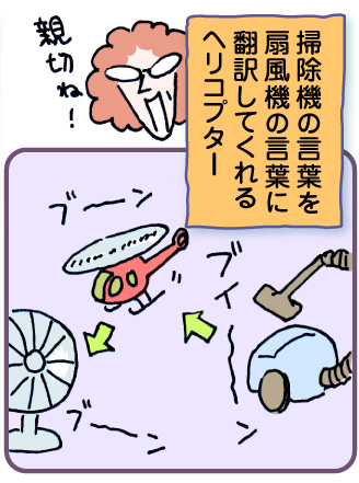 掃除機の言葉を扇風機の言葉に翻訳してくれるヘリコプター