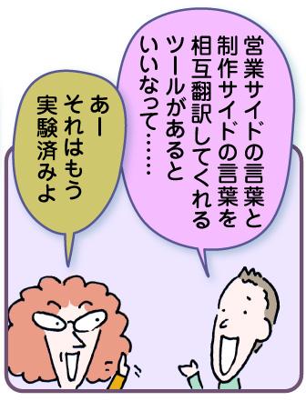 高田君「営業サイドの言葉と制作サイドの言葉を相互翻訳してくれるツールがあるといいんですけどね」おばあちゃん「あー、それはもう実験済みよ」
