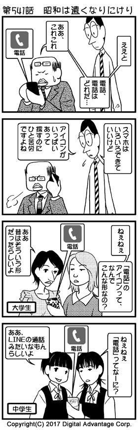 第541話 昭和は遠くなりにけり (1)いつもかけているメガネを持ち上げて、裸眼で目を細めながらスマートフォンの画面を懸命に見ながら目的の「電話」アプレット(アイコン)を探す黒岩部長。それを隣で見ているアドミンくん。 黒岩「ええと、電話、電話はどれだ…ああ、これこれ」 (2)やっと電話アプレットを探し出して、電話をかけ始めた黒岩部長。それを見ながら、同情するアドミンくん。 アドミンくん「スマホはいろいろできていいけど、アイコンがいっぱいあって探すのにひと苦労ですよね」 (3)場面変わって若い女子大生二人の会話。一人がスマートフォンの画面を友人に見せながら、「電話」アイコンのデザインについてもう一方の友人に質問した。 女子大生A「ねぇねぇ、「電話」のアイコンって、なんでこんな形なの?」 女子大生B「ああ、昔はそういう形だったらしいよ」 (4)場面変わって女子中学生二人の会話。一人がスマートフォンの画面を見ながら、もう一方の友人に質問した。 女子中学生A「ねぇねぇ、「電話」ってなーに?」 女子中学生B「ああ、LINEの通話みたいなもんらしいよ」