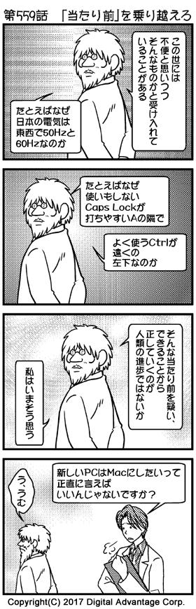 第559話 「当たり前」を乗り越えろ (1)博士の研究室。妙な迫力を放ちながら自分の考えについて説明する博士。 博士「この世には、不便と思いつつ、そんなものかと受け入れていることがある」 博士「たとえばなぜ、日本の電気は東西で50Hzと60Hzなのか」 (2)引き続き妙な迫力で説明する博士。 博士「たとえばなぜ、使いもしないCaps Lockが打ちやすいAの隣で、よく使うCtrlが遠くの左下なのか」 (3)博士「そんな当たり前を疑い、できることから正していくのが人類の進歩ではないか」 博士「私はいまそう思う」 (4)助手「新しいPCはMacにしたいって正直に言えばいいんじゃないですか?」 博士「う、うむ」 助手くんにあっさり真意を見抜かれる博士。