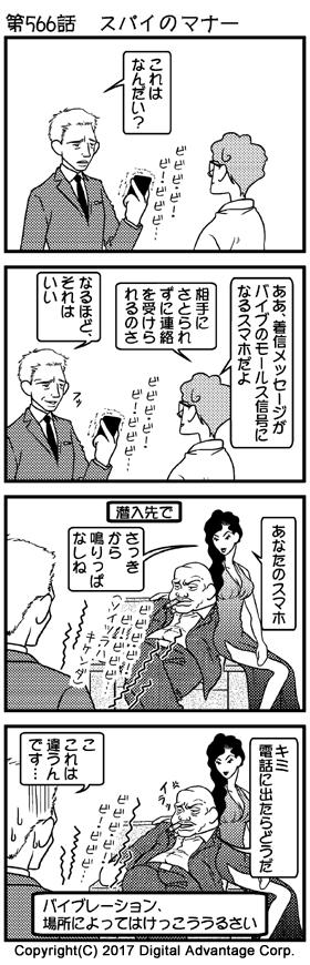 第566話 スパイのマナー (1)とある秘密組織の研究室。白衣を着た技術者とジェームス・ボンド風のスパイ。技術者がスパイ用の特殊機能を持ったスマートフォンを手渡した。スマートフォンはバイブレーションで振動し続けている。 スパイが手に持ったスマートフォンのバイブレーションが振動する音「ビビビ・ビー・ビー・ビビビ…」 スパイ「これはなんだい?」 (2)スパイからの質問に答える技術者。 技術者「ああ、着信メッセージがバイブのモールス信号になるスマホだよ」 「相手にさとられずに連絡を受けられるのさ」 技術者の答えを聞いて、「これは使える」とニヤリと笑うスパイ。 スパイ「なるほど、それはいい」 (3)とある会社の応接室。悪の秘密結社に潜入調査に入ったスパイが、ボスとその情婦らしき女と応接で向き合っている。スパイのスボンのポケットに入れた例のスマートフォンのバイブレーションが激しく振動。 スパイのポケットに入れたスマホのバイブレーションの音「ビビビ・ビー・ビー・ビビビ……(ソイツラハキケンダ)」 しかし応接室があまりにも静かなため、バイブレーションの音がボスと情婦にまる聞こえ。焦るスパイ。 情婦(けげんな表情)「あなたのスマホ、さっきから鳴りっぱなしね」 (4)あまりにバイブレーションが鳴り続くので、イライラしたボスもスパイに忠告した。 ボス(イライラ…)「キミ、電話に出たらどうだ」 焦るスパイ「こ、これは違うんです……」 「バイブレーション、場所によってはけっこううるさい」