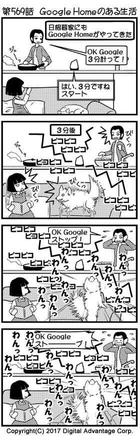第569話 Google Homeのある生活 (1)日根暮家にGoogle Homeがやってきた。キッチンで食事を作っている石子母。Google Homeのタイマー機能を使って3分計ろうとスピーカーに呼びかけた。部屋には幸せそうに昼寝をしている犬がいる。母がGoogle Homeに呼びかける様子を見ている石子。 石子母「OK Google、3分計って!」 Google Home「はい、3分ですね、スタート」 (2)それから3分後、Google Homeがタイマー終了を知らせるブザーを鳴らし始めた。大音量。 Google Home「ピコピコ、ピコピコ…」 (3)Google Homeのブザーを止めようと、Google Homeに声がけする石子母。結構な音量で鳴り響くGoogle Homeに驚いて猛然と吠える犬。犬が吠えているので、石子母の声がGoogle Homeに認識されない。鳴り響き続けるGoogle Homeのブザー。その様子をだまって見ている石子。 石子母「OK Google、ストップ!」 犬「ガウーッ、ワンワンワン!」 Google Home「ピコピコ、ピコピコ…」 (4)犬に負けじと大声でGoogle Homeに呼びかける石子母。母の大声にも驚いて、さらに大声で叫ぶ犬。ということで石子母の声はまたまたGoogle Homeに認識されない。鳴り響き続けるGoogle Homeのブザー。冷たく笑う石子。 石子母「OK Google、ストーーーーープ!」 犬「ワンワンワン!」 Google Home「ピコピコ、ピコピコ…」