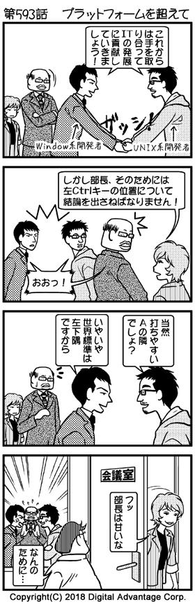 第593話 プラットフォームを超えて (1)会議室。その中央で、ガッシと握手するWindows系開発者とUNIX系開発者。それを見ながらご満悦の黒岩部長。 Windows系開発者とUNIX系開発者「これからは手を取り合って、ITの発展に貢献していきましょう!」 (2)その様子を見ていて、黒岩部長に意見する赤田さん。 赤田「しかし部長、 そのためには、左Ctrlキーの位置について結論を出さねばなりません!」 「確かにそうだ」という表情の黒岩部長、Windows系開発者、UNIX系開発者「おおっ!」 (3)互いの主張をぶつけるWindows系開発者とUNIX系開発者。友好ムードが一気に影を潜めた。その様子を見て「あれ?」という表情の黒岩部長、無表情の赤田さん。 UNIX系開発者「当然、打ちやすいAの隣でしょ?」 Windows系開発者「いやいや世界標準は左下隅ですから」 (4)Windows系開発者とUNIX系開発者の激論が始まってしまった。あたふたする部長。勃発したけんかを後に、ニヤリとしながら会議室から離れる赤田さん。 赤田「フッ、部長は甘いな」 冷や汗を垂らしながら、独り言をいう下山「なんのために…」