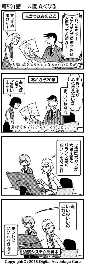 第594話 人間丸くなる (1)提出されてきた決済資料に不備があり、提出してきた若いOLを叱責している。 部長「おいキミッ! こんなんで決済できると思ってんのか!」 OL「す、すみません!」 (2)20年後。若いOLが部長(50代)に決済書類を提出してきた。それをチラと見て、すぐにOLにOKを出す部長。老眼であまりよく見えないが、まいいだろうということでOKした。 部長の独り言「小さい字がよく見えないが…」 部長「ま、いいだろう」 OL「ありがとうございます!」 (3)場面変わって、ソフト開発チームの作業部屋。パソコンに向かってソフトを開発している。それを立って後ろから腕を組んで見ている赤田さん。開発者が赤田に話かけた。 開発者「「承認」ボタンが大きすぎてバランス悪くないっすか、これ」 (4)開発者の質問に腕を組んだまま答える赤田さん。 赤田「あ、いいのいいの、これで」 いまいち納得いかない開発者。 開発者「ホントにいいんすかぁ?」