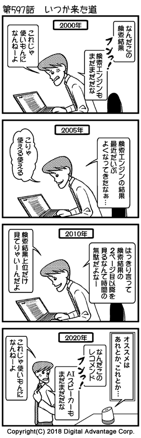 第597話 いつか来た道 (1)2000年のオフィス。PCを操作して、Googleでインターネットを検索している鈴木。Googleもまだまだ完成度が高くない時代で、当て外れな検索結果にGoogleをばかにする鈴木。 「2000年」 鈴木「なんだこの検索結果。フンっ! 検索エンジンもまだまだだな」 鈴木「これじゃ使いもんになんねーよ」 (2)2005年のオフィス。PCを操作して、Googleでインターネットを検索している鈴木。Google検索もだいぶ練れてきて、いい感じの検索結果に感心する鈴木。 「2005年」 鈴木(ほぅ、と感心している感じ)「検索エンジンの結果、最近だいぶよくなってきたなぁ…」 鈴木「こりゃ使える使える」 (3)2010年のオフィス。PCを操作して、Googleでインターネットを検索している鈴木。もうすっかりGoogle検索を信用していて、検索結果を自分で吟味するのではなく、検索結果の上位だけを見ればいいんだと考えている。 「2010年」 鈴木「はっきり言って検索結果の2ページ目以降を見るなんて時間の無駄だよなー」 鈴木「検索結果上位だけ見てりゃいーんだよ」 (4)ところ変わって鈴木の自宅。ソファに座ってくつろぎながら、AIスピーカーにオススメを質問して聞いている。 「2020年」 AIスピーカーの返答「オススメはあれとか、これとか…」 鈴木「なんだこのレコメンド。フンっ! AIスピーカーもまだまだだな」 鈴木「これじゃ使いもんになんねーよ」