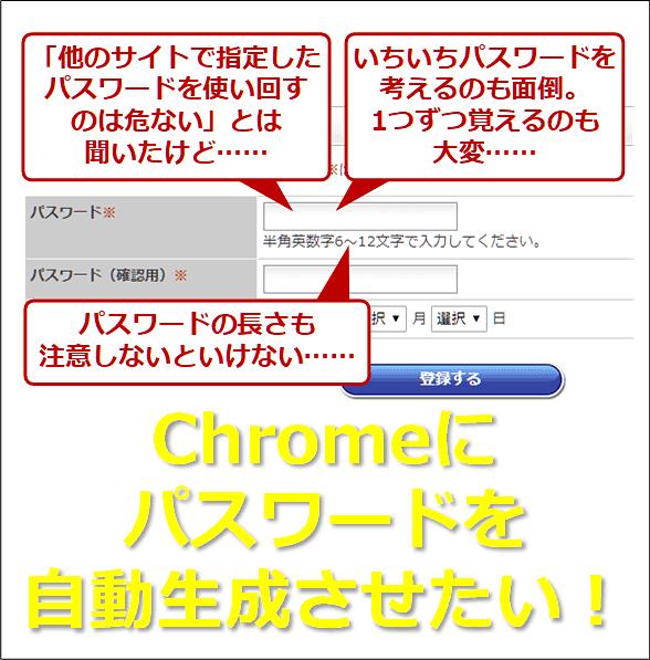 「他のサイトで指定したパスワードを使い回すのは危ない」とは聞いたけど…… いちいちパスワードを考えるのも面倒。1つずつ覚えるのも大変…… パスワードの長さも注意しないといけない…… Chromeにパスワードを自動生成させたい!
