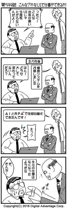 第599話 こんなアホなUIで仕事ができるか! (1)アドミンくんの会社。パソコンを前にして、中年サラリーマンがプログラマーくんにネチネチと文句を言っている。それをしょんぼりして聞いているプログラマーくん。プログラマーと一緒に無表情で聞いている黒岩部長。 中年サラリーマン(いかにも意地悪そうに)「ったく!、こんな出来の悪いUIじゃ生産性上がらないんだよ!」 (2)文句を言われた業務システムを作り直して、中年サラリーマンのところに報告にきたプログラマー。プログラマーの横で無表情で話を聞く黒岩部長。 「3カ月後」 プログラマー「業務システムを改修しました」 中年サラリーマン(再び意地悪そうに)「はん! どうせ大して変わってないんだろ?」 (3)引き続き、新しいシステムについて楽しそうに説明するプログラマー。横で無表情で聞く黒岩部長。話を聞いて、ちょっと驚いた中年サラリーマン。 プログラマー「AIとRPA*で全部自動化できたんです!」 中年プログラマー「えっ?」 (4)ニヤリと笑いながら、中年サラリーマンの肩をたたき、耳元でボソっと話しかける黒岩部長。ヘナヘナとなる中年サラリーマン。 黒岩部長「キミの仕事はなくなったようだな」 中年サラリーマン「そ、そんなぁ…」