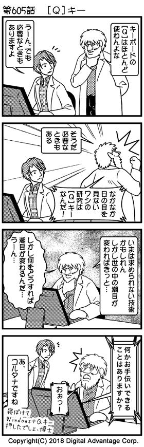 第605話 [Q]キー (1)博士の研究室。PCを操作している助手の後ろから、博士が腕組みしながら助手に声を掛けた。何を突然という感じで、博士の声掛けに答える助手。 博士「キーボードの[Q]はほとんど使わんよな」 助手「うーん、でも必要なときもありますよ」 (2)助手の言葉に、何かがひらめいた博士。拳をぐっと力を入れて握りしめ、遠い目をしながら自分に言い聞かせるように話す博士。 博士「そうだ、必要なときもある」 博士「なかなか日の目を見ないワシの研究は[Q]キーなんだ!」 (3)その後。博士は自分の机に戻り、自分のPCを操作しながら、自分の研究がどうしたら日の目を見るのか思いを巡らせている。しかしどうすればよいか分からず、頭を抱える博士。 博士「いまは求められない技術かもしれん、しかし世の中の潮目が変わればきっと……」 博士「しかし何をどうすれば潮目が変わるんだ…… うーん……」 (4)ちょっとウトウトして、間違ってキーボードを押してしまった博士。するとPCが突然が話し出した。悩んでいる博士に、PCがタイムリーな声掛けをしてくれて驚く博士。その様子を後ろから見ていて、声をかける助手。 PC「何かお手伝いできることはありますか?」 博士「おぉっ!」 助手「あ、コルタナですね」 「寝ぼけてWindows+Qキー押したでしょ、博士」
