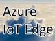 「Azure IoT Edge」が仮想マシン上で動作可能に