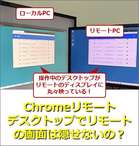 ローカルPCでChromeリモートデスクトップを起動し、リモートPCを操作しているところ。その操作中のデスクトップがリモートのディスプレイに丸々映っている! Chromeリモートデスクトップでリモートの画面は隠せないの?