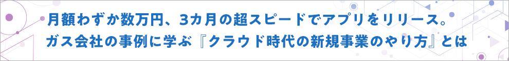 月額わずか数万円、3カ月の超スピードでアプリをリリース。ガズ会社の事例に学ぶ「クラウド時代の新規事業のやり方」とは