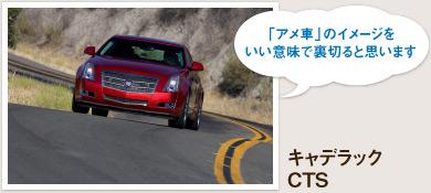 キャデラック CTS 「アメ車」のイメージをいい意味で裏切ると思います。