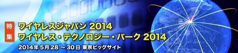 ワイヤレスジャパン2014 / ワイヤレス・テクノロジー・パーク2014特集