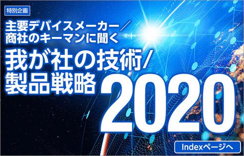 [特別企画]「我が社の技術/製品戦略 2020」Indexページへ 戻る