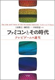 『ファミコンとその時代 テレビゲームの誕生』 著者:上村雅之 細井浩一 中村彰憲、定価:2730円(税込)、体裁:A5判 279ページ、発行:2013年6月、NTT出版