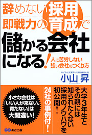 『辞めない採用、即戦力の育成で儲かる会社になる!』著者:小山 昇、定価:1575円(税込)、体裁:四六判 352ページ、発行:2008年8月、あさ出版