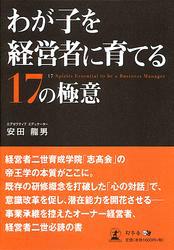 『わが子を経営者に育てる17の極意』 著者:安田龍男、定価:1680円(税込)、体裁:198ページ、発行:2008年12月、幻冬舎メディアコンサルティング