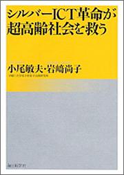 『シルバーICT革命が超高齢社会を救う』 著者:小尾敏夫 岩崎尚子、定価:1575円(税込)、体裁:224ページ、発行:2011年9月、毎日新聞社