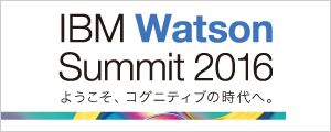 IBM Watson Summit 2016 〜 ようこそ、コグニティブの時代へ。