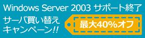 Windows Server 2003 サポート終了 サーバ買い替えキャンペーン!! 最大40%オフ