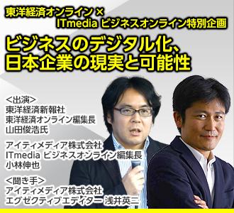 東洋経済オンライン×ITmedia ビジネスオンライン特別企画<br>「ビジネスのデジタル化、日本企業の現実と可能性」