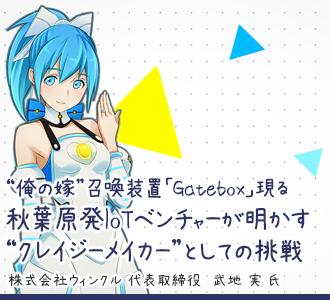 """""""俺の嫁""""召喚装置「Gatebox」現る 秋葉原発IoTベンチャーが明かす""""クレイジーメイカー""""としての挑戦"""