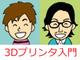 【第1話】「あッ 3Dプリンター屋だッ!!」との出会い