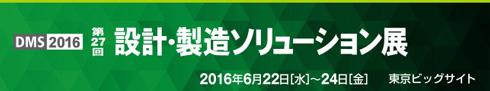 第27回 設計・製造ソリューション展(DMS2016)特集