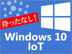 待ったなし!組み込み機器のWindows 10 IoT移行(1):組み込み
