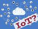 IoTは単なる流行語? 「売るモノを作る」プロセスを理解しよう