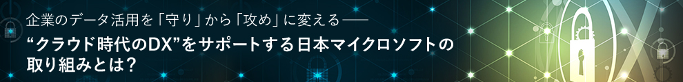 """企業のデータ活用を「守り」から「攻め」に変える """"クラウド時代のDX""""をサポートする日本マイクロソフトの取り組みとは?"""